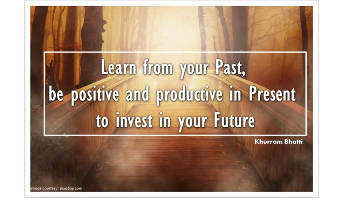 Learn from your Past, be positive and productive in Present to invest in your Future